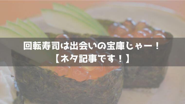 回展寿司は出会いの宝庫じゃーー